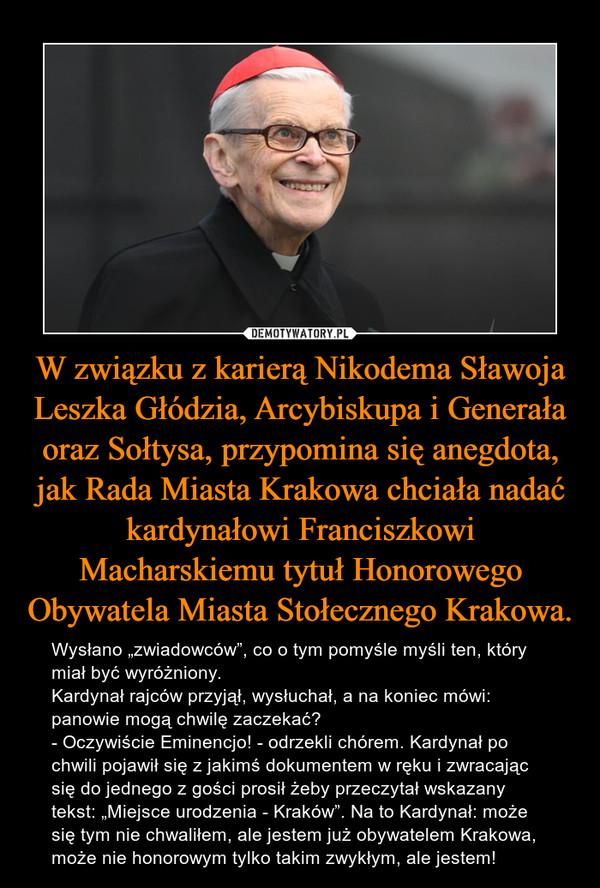 W związku z karierą Nikodema Sławoja Leszka Głódzia, Arcybiskupa i Generała oraz Sołtysa, przypomina się anegdota, jak Rada Miasta Krakowa chciała nadać kardynałowi Franciszkowi Macharskiemu tytuł Honorowego Obywatela Miasta Stołecznego Krakowa.