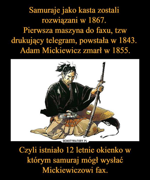 Czyli istniało 12 letnie okienko w którym samuraj mógł wysłać Mickiewiczowi fax. –