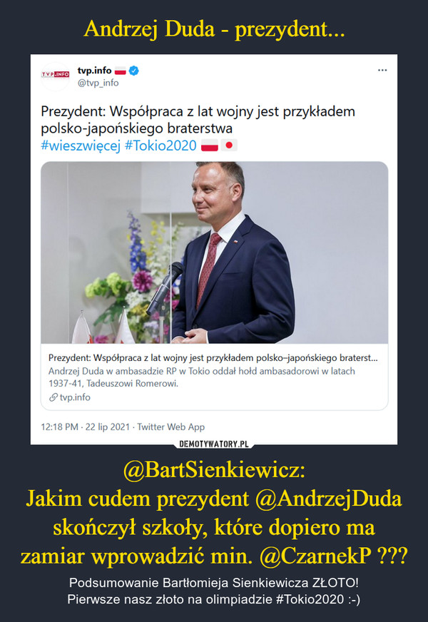 @BartSienkiewicz:Jakim cudem prezydent @AndrzejDuda skończył szkoły, które dopiero ma zamiar wprowadzić min. @CzarnekP ??? – Podsumowanie Bartłomieja Sienkiewicza ZŁOTO!Pierwsze nasz złoto na olimpiadzie #Tokio2020 :-)