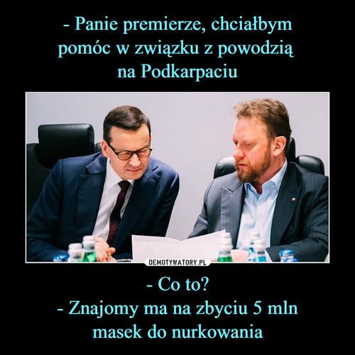 - Panie premierze, chciałbym pomóc w związku z powodzią  na Podkarpaciu - Co to? - Znajomy ma na zbyciu 5 mln masek do nurkowania