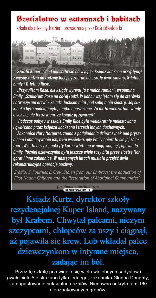 Ksiądz Kurtz, dyrektor szkoły rezydencjalnej Kuper Island, nazywany był Krabem. Chwytał palcami, niczym szczypcami, chłopców za uszy i ciągnął, aż pojawiła się krew. Lub wkładał palce dziewczynkom w intymne miejsca, zadając im ból. – Przez tę szkołę przewinęło się wielu wielebnych sadystów i gwałcicieli. Ale skazano tylko jednego, zakonnika Glenna Doughty, za napastowanie seksualne uczniów. Niedawno odkryto tam 160 nieoznakowanych grobów.