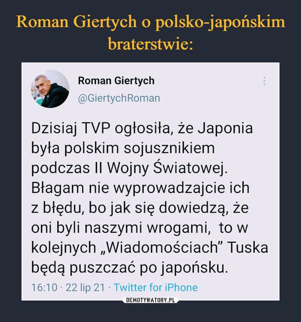 """–  Roman Giertych@GiertychRomanDzisiaj TVP ogłosiła, że Japoniabyła polskim sojusznikiempodczas II Wojny Światowej.Błagam nie wyprowadzajcie ichz błędu, bo jak się dowiedzą, żeoni byli naszymi wrogami, to wkolejnych """"Wiadomościach"""" Tuskabędą puszczać po japońsku.16:10- 22 lip 21 • Twitter for iPhone"""