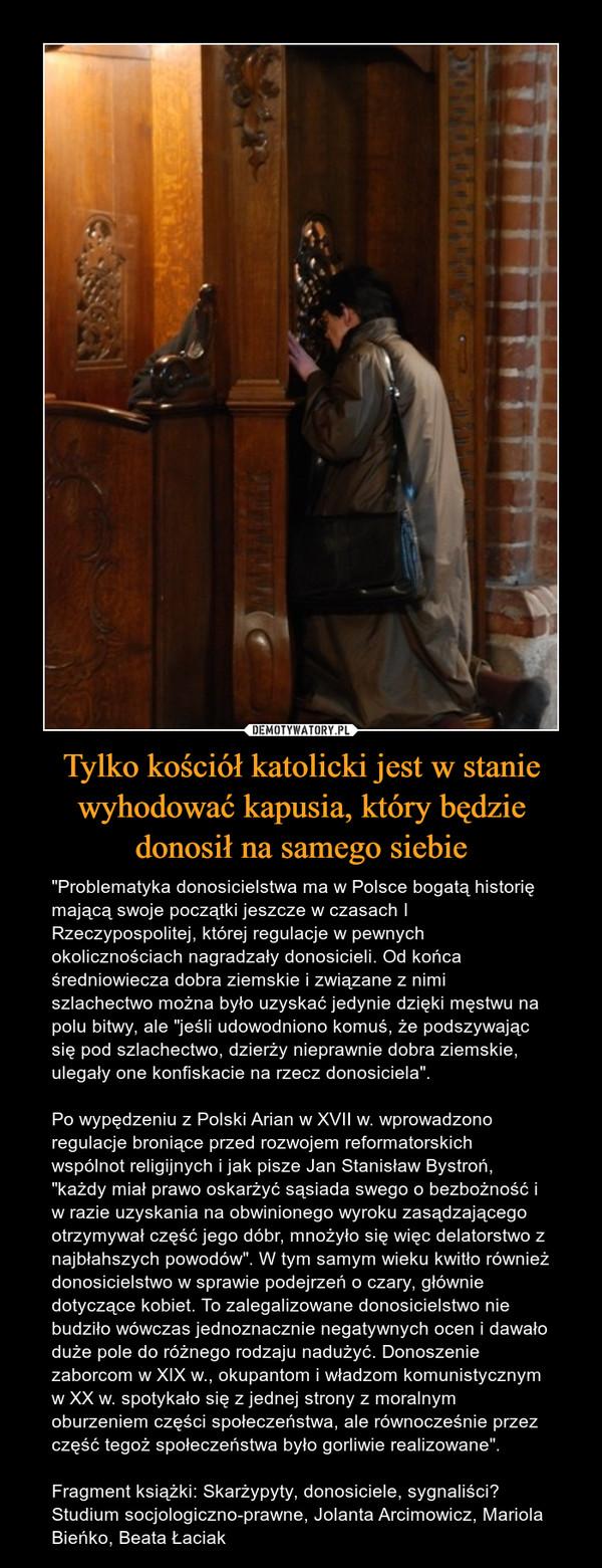 """Tylko kościół katolicki jest w stanie wyhodować kapusia, który będzie donosił na samego siebie – """"Problematyka donosicielstwa ma w Polsce bogatą historię mającą swoje początki jeszcze w czasach I Rzeczypospolitej, której regulacje w pewnych okolicznościach nagradzały donosicieli. Od końca średniowiecza dobra ziemskie i związane z nimi szlachectwo można było uzyskać jedynie dzięki męstwu na polu bitwy, ale """"jeśli udowodniono komuś, że podszywając się pod szlachectwo, dzierży nieprawnie dobra ziemskie, ulegały one konfiskacie na rzecz donosiciela"""". Po wypędzeniu z Polski Arian w XVII w. wprowadzono regulacje broniące przed rozwojem reformatorskich wspólnot religijnych i jak pisze Jan Stanisław Bystroń, """"każdy miał prawo oskarżyć sąsiada swego o bezbożność i w razie uzyskania na obwinionego wyroku zasądzającego otrzymywał część jego dóbr, mnożyło się więc delatorstwo z najbłahszych powodów"""". W tym samym wieku kwitło również donosicielstwo w sprawie podejrzeń o czary, głównie dotyczące kobiet. To zalegalizowane donosicielstwo nie budziło wówczas jednoznacznie negatywnych ocen i dawało duże pole do różnego rodzaju nadużyć. Donoszenie zaborcom w XIX w., okupantom i władzom komunistycznym w XX w. spotykało się z jednej strony z moralnym oburzeniem części społeczeństwa, ale równocześnie przez część tegoż społeczeństwa było gorliwie realizowane"""".Fragment książki: Skarżypyty, donosiciele, sygnaliści? Studium socjologiczno-prawne, Jolanta Arcimowicz, Mariola Bieńko, Beata Łaciak"""