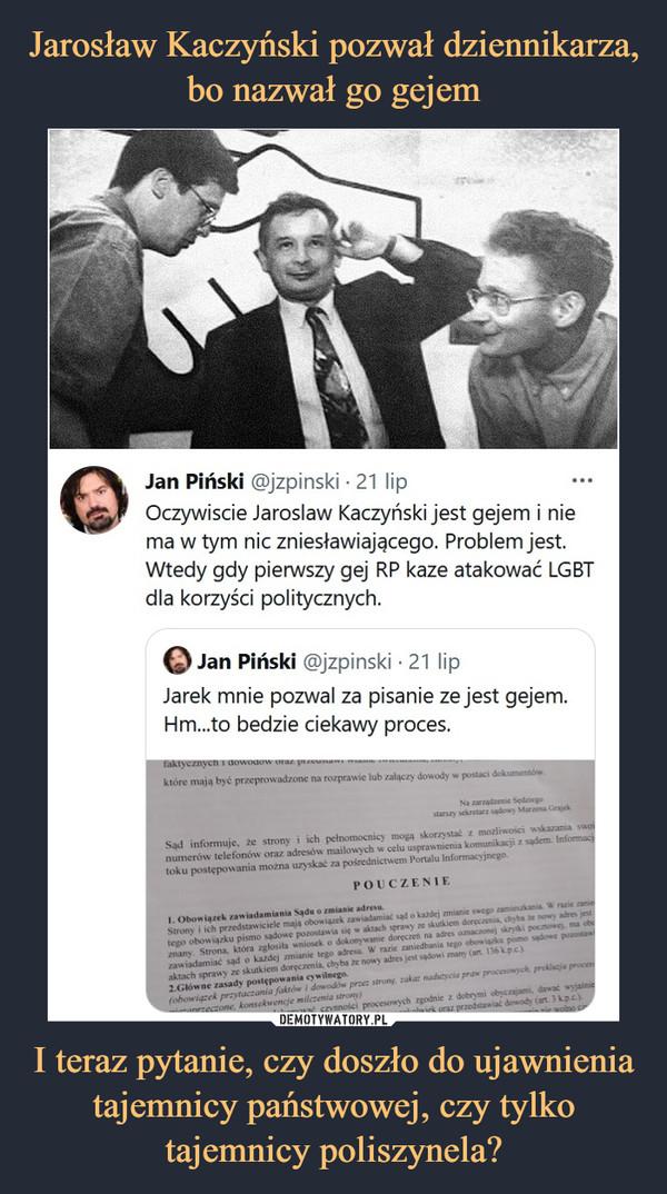 I teraz pytanie, czy doszło do ujawnienia tajemnicy państwowej, czy tylko tajemnicy poliszynela? –  Jan Piński @jzpinski • 21 lipOczywiście Jarosław Kaczyński jest gejem i niema w tym nic zniesławiającego. Problem jest.Wtedy gdy pierwszy gej RP kaze atakować LGBTdla korzyści politycznych.O Jan Piński @jzpinski • 21 lipJarek mnie pozwał za pisanie ze jest gejem.Hm...to będzie ciekawy proces.
