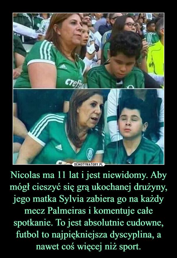 Nicolas ma 11 lat i jest niewidomy. Aby mógł cieszyć się grą ukochanej drużyny, jego matka Sylvia zabiera go na każdy mecz Palmeiras i komentuje całe spotkanie. To jest absolutnie cudowne, futbol to najpiękniejsza dyscyplina, a nawet coś więcej niż sport. –