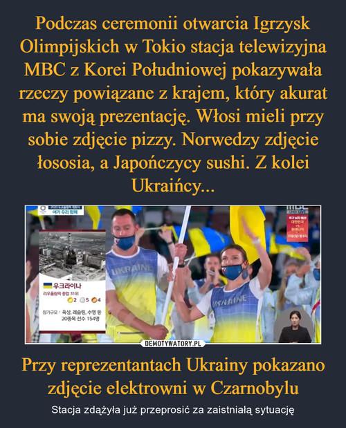 Podczas ceremonii otwarcia Igrzysk Olimpijskich w Tokio stacja telewizyjna MBC z Korei Południowej pokazywała rzeczy powiązane z krajem, który akurat ma swoją prezentację. Włosi mieli przy sobie zdjęcie pizzy. Norwedzy zdjęcie łososia, a Japończycy sushi. Z kolei Ukraińcy... Przy reprezentantach Ukrainy pokazano zdjęcie elektrowni w Czarnobylu