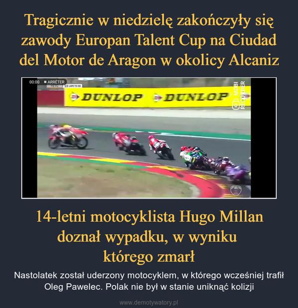 14-letni motocyklista Hugo Millan doznał wypadku, w wyniku którego zmarł – Nastolatek został uderzony motocyklem, w którego wcześniej trafił Oleg Pawelec. Polak nie był w stanie uniknąć kolizji