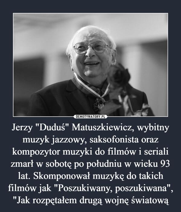 """Jerzy """"Duduś"""" Matuszkiewicz, wybitny muzyk jazzowy, saksofonista oraz kompozytor muzyki do filmów i seriali zmarł w sobotę po południu w wieku 93 lat. Skomponował muzykę do takich filmów jak """"Poszukiwany, poszukiwana"""", """"Jak rozpętałem drugą wojnę światową –"""