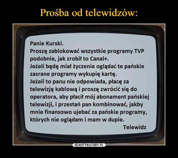 –  r Panie Kurski. Proszę zablokować wszystkie programy TVP podobnie, jak zrobił to Canal+. Jeżeli będę miał życzenie oglądać te pańskie zasrane programy wykupię kartę. Jeżeli to panu nie odpowiada, płacę za telewizję kablową i proszę zwrócić się do operatora, aby płacił mój abonament pańskiej telewizji, i przestań pan kombinować, jakby mnie finansowo ujebać za pańskie programy, których nie oglądam i mam w dupie. 1 Telewidz