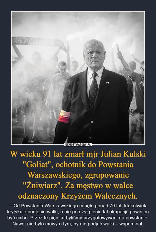 """W wieku 91 lat zmarł mjr Julian Kulski """"Goliat"""", ochotnik do Powstania Warszawskiego, zgrupowanie """"Żniwiarz"""". Za męstwo w walce odznaczony Krzyżem Walecznych."""
