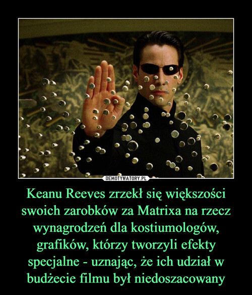 Keanu Reeves zrzekł się większości swoich zarobków za Matrixa na rzecz wynagrodzeń dla kostiumologów, grafików, którzy tworzyli efekty specjalne - uznając, że ich udział w budżecie filmu był niedoszacowany