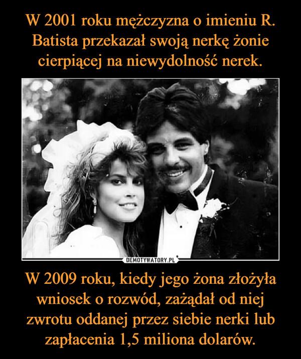 W 2001 roku mężczyzna o imieniu R. Batista przekazał swoją nerkę żonie cierpiącej na niewydolność nerek. W 2009 roku, kiedy jego żona złożyła wniosek o rozwód, zażądał od niej zwrotu oddanej przez siebie nerki lub zapłacenia 1,5 miliona dolarów.