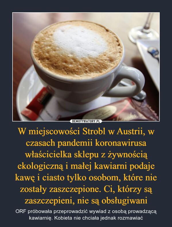 W miejscowości Strobl w Austrii, w czasach pandemii koronawirusa właścicielka sklepu z żywnością ekologiczną i małej kawiarni podaje kawę i ciasto tylko osobom, które nie zostały zaszczepione. Ci, którzy są zaszczepieni, nie są obsługiwani – ORF próbowała przeprowadzić wywiad z osobą prowadzącą kawiarnię. Kobieta nie chciała jednak rozmawiać