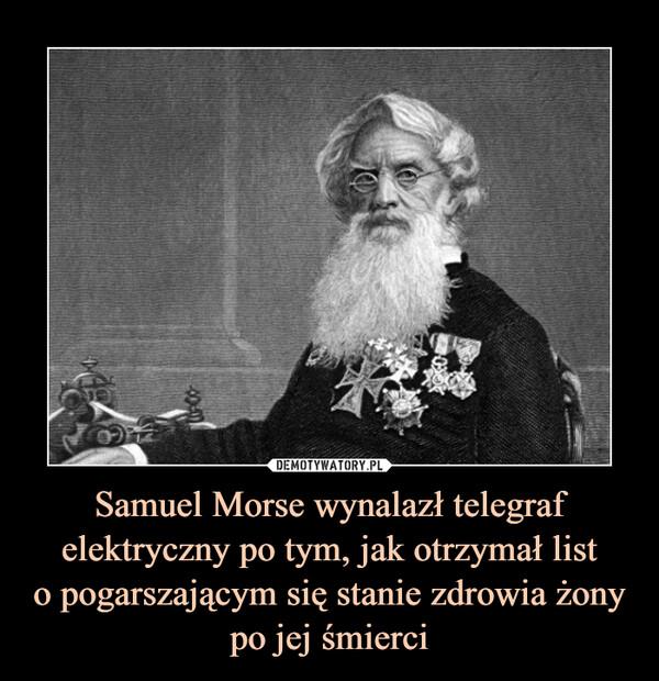 Samuel Morse wynalazł telegraf elektryczny po tym, jak otrzymał listo pogarszającym się stanie zdrowia żonypo jej śmierci –