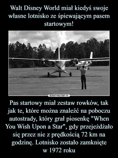 """Walt Disney World miał kiedyś swoje własne lotnisko ze śpiewającym pasem startowym! Pas startowy miał zestaw rowków, tak jak te, które można znaleźć na poboczu autostrady, który grał piosenkę """"When You Wish Upon a Star"""", gdy przejeżdżało się przez nie z prędkością 72 km na godzinę. Lotnisko zostało zamknięte w 1972 roku"""