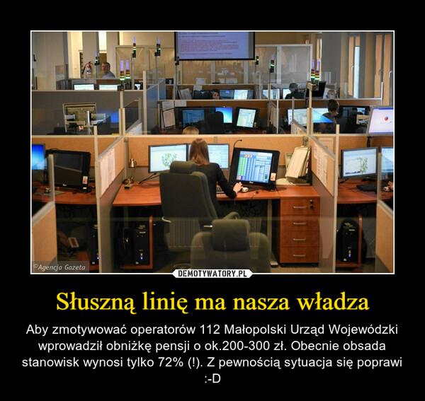 Słuszną linię ma nasza władza – Aby zmotywować operatorów 112 Małopolski Urząd Wojewódzki wprowadził obniżkę pensji o ok.200-300 zł. Obecnie obsada stanowisk wynosi tylko 72% (!). Z pewnością sytuacja się poprawi :-D