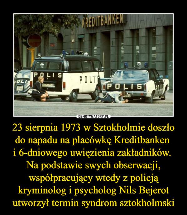 23 sierpnia 1973 w Sztokholmie doszło do napadu na placówkę Kreditbanken i 6-dniowego uwięzienia zakładników. Na podstawie swych obserwacji, współpracujący wtedy z policją kryminolog i psycholog Nils Bejerot utworzył termin syndrom sztokholmski –