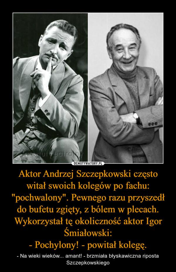 """Aktor Andrzej Szczepkowski często witał swoich kolegów po fachu: """"pochwalony"""". Pewnego razu przyszedł do bufetu zgięty, z bólem w plecach. Wykorzystał tę okoliczność aktor Igor Śmiałowski: - Pochylony! - powitał kolegę."""