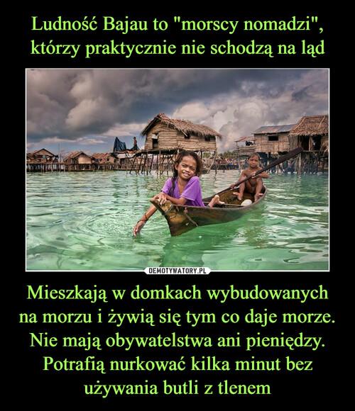 """Ludność Bajau to """"morscy nomadzi"""", którzy praktycznie nie schodzą na ląd Mieszkają w domkach wybudowanych na morzu i żywią się tym co daje morze. Nie mają obywatelstwa ani pieniędzy. Potrafią nurkować kilka minut bez używania butli z tlenem"""