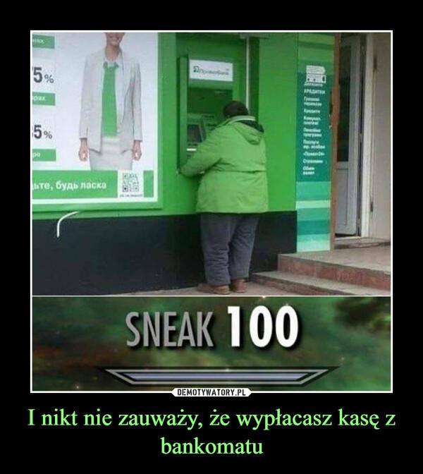 I nikt nie zauważy, że wypłacasz kasę z bankomatu –