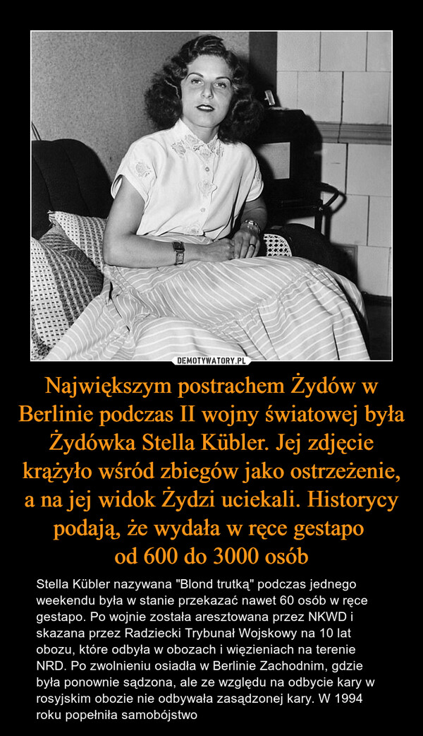 """Największym postrachem Żydów w Berlinie podczas II wojny światowej była Żydówka Stella Kübler. Jej zdjęcie krążyło wśród zbiegów jako ostrzeżenie, a na jej widok Żydzi uciekali. Historycy podają, że wydała w ręce gestapo od 600 do 3000 osób – Stella Kübler nazywana """"Blond trutką"""" podczas jednego weekendu była w stanie przekazać nawet 60 osób w ręce gestapo. Po wojnie została aresztowana przez NKWD i skazana przez Radziecki Trybunał Wojskowy na 10 lat obozu, które odbyła w obozach i więzieniach na terenie NRD. Po zwolnieniu osiadła w Berlinie Zachodnim, gdzie była ponownie sądzona, ale ze względu na odbycie kary w rosyjskim obozie nie odbywała zasądzonej kary. W 1994 roku popełniła samobójstwo"""