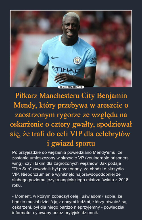 Piłkarz Manchesteru City Benjamin Mendy, który przebywa w areszcie o zaostrzonym rygorze ze względu na oskarżenie o cztery gwałty, spodziewał się, że trafi do celi VIP dla celebrytów  i gwiazd sportu