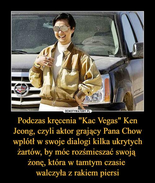 """Podczas kręcenia """"Kac Vegas"""" Ken Jeong, czyli aktor grający Pana Chow wplótł w swoje dialogi kilka ukrytych żartów, by móc rozśmieszać swoją  żonę, która w tamtym czasie  walczyła z rakiem piersi"""