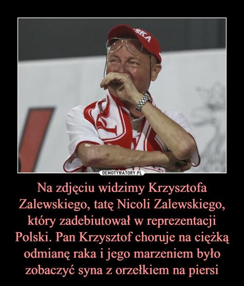 Na zdjęciu widzimy Krzysztofa Zalewskiego, tatę Nicoli Zalewskiego, który zadebiutował w reprezentacji Polski. Pan Krzysztof choruje na ciężką odmianę raka i jego marzeniem było zobaczyć syna z orzełkiem na piersi