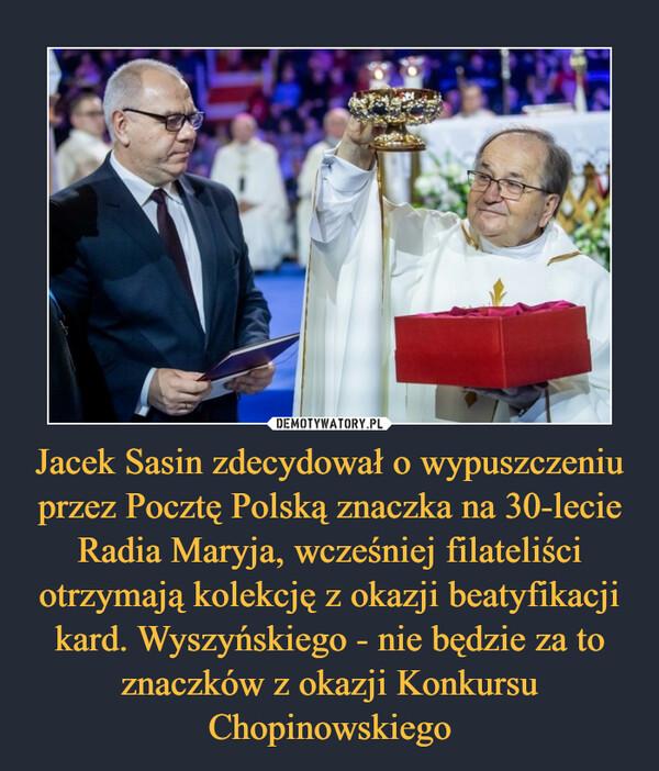 Jacek Sasin zdecydował o wypuszczeniu przez Pocztę Polską znaczka na 30-lecie Radia Maryja, wcześniej filateliści otrzymają kolekcję z okazji beatyfikacji kard. Wyszyńskiego - nie będzie za to znaczków z okazji Konkursu Chopinowskiego –