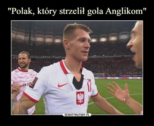 """""""Polak, który strzelił gola Anglikom"""""""