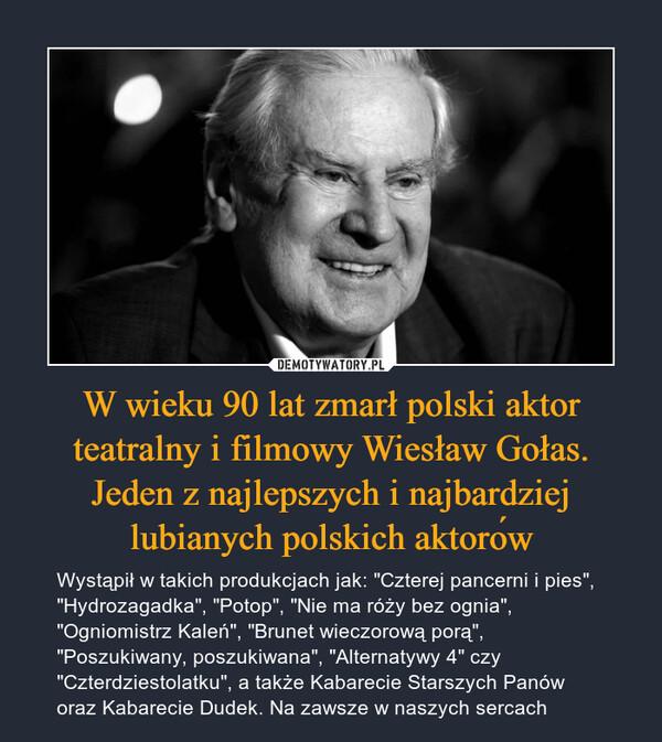 """W wieku 90 lat zmarł polski aktor teatralny i filmowy Wiesław Gołas. Jeden z najlepszych i najbardziej lubianych polskich aktorów – Wystąpił w takich produkcjach jak: """"Czterej pancerni i pies"""", """"Hydrozagadka"""", """"Potop"""", """"Nie ma róży bez ognia"""", """"Ogniomistrz Kaleń"""", """"Brunet wieczorową porą"""", """"Poszukiwany, poszukiwana"""", """"Alternatywy 4"""" czy """"Czterdziestolatku"""", a także Kabarecie Starszych Panów oraz Kabarecie Dudek. Na zawsze w naszych sercach"""