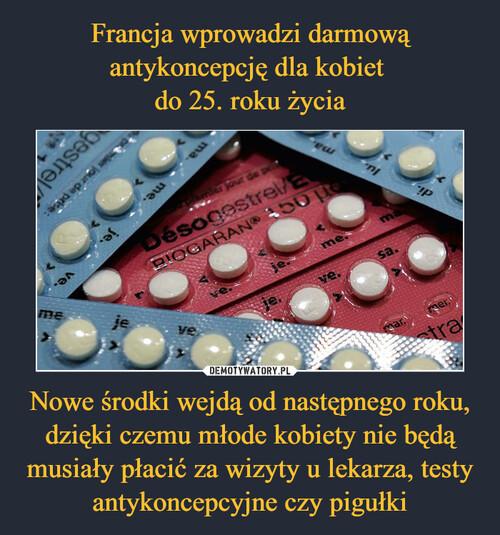 Francja wprowadzi darmową antykoncepcję dla kobiet  do 25. roku życia Nowe środki wejdą od następnego roku, dzięki czemu młode kobiety nie będą musiały płacić za wizyty u lekarza, testy antykoncepcyjne czy pigułki