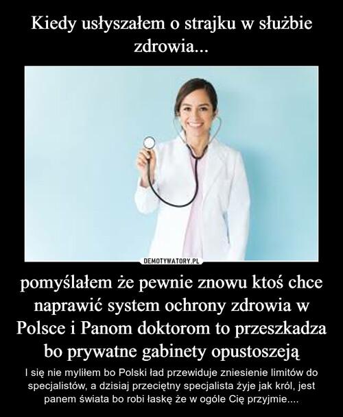 Kiedy usłyszałem o strajku w służbie zdrowia... pomyślałem że pewnie znowu ktoś chce naprawić system ochrony zdrowia w Polsce i Panom doktorom to przeszkadza bo prywatne gabinety opustoszeją