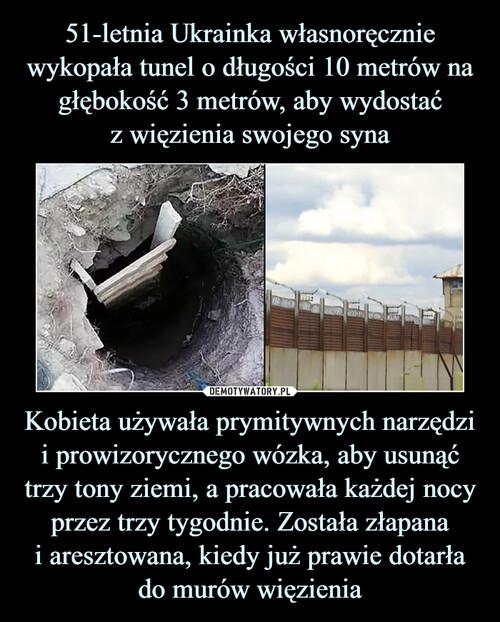 51-letnia Ukrainka własnoręcznie wykopała tunel o długości 10 metrów na głębokość 3 metrów, aby wydostać z więzienia swojego syna Kobieta używała prymitywnych narzędzi i prowizorycznego wózka, aby usunąć trzy tony ziemi, a pracowała każdej nocy przez trzy tygodnie. Została złapana i aresztowana, kiedy już prawie dotarła do murów więzienia