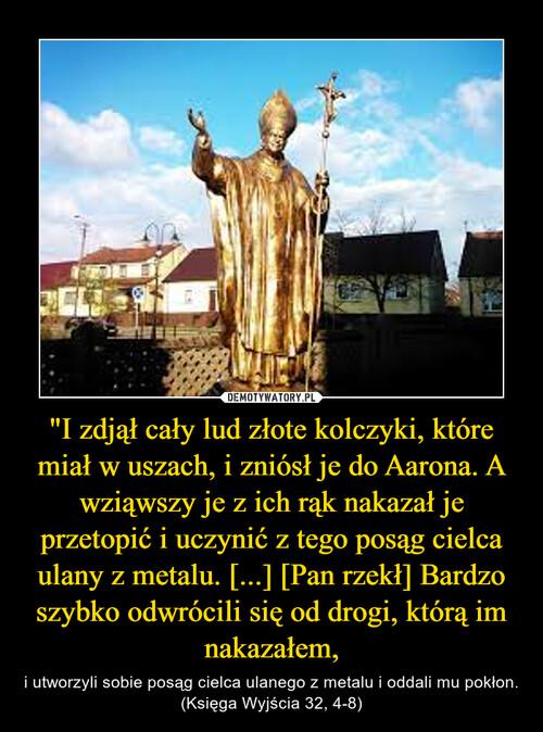 """""""I zdjął cały lud złote kolczyki, które miał w uszach, i zniósł je do Aarona. A wziąwszy je z ich rąk nakazał je przetopić i uczynić z tego posąg cielca ulany z metalu. [...] [Pan rzekł] Bardzo szybko odwrócili się od drogi, którą im nakazałem,"""