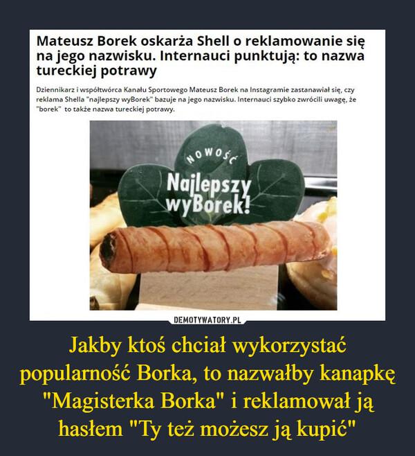 """Jakby ktoś chciał wykorzystać popularność Borka, to nazwałby kanapkę """"Magisterka Borka"""" i reklamował ją hasłem """"Ty też możesz ją kupić"""" –  Mateusz Borek oskarża Shell o reklamowanie sięna jego nazwisku. Internauci punktują: to nazwatureckiej potrawyDziennikarz i współtwórca Kanału Sportowego Mateusz Borek na Instagramie zastanawiał się, czyreklama Shella """"najlepszy wyBorek"""" bazuje na jego nazwisku. Internauci szybko zwrócili uwagę, że""""borek"""" to także nazwa tureckiej potrawy.HOWOSFNajlepszywyBorek!"""