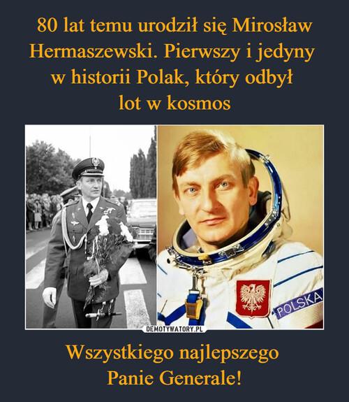 80 lat temu urodził się Mirosław Hermaszewski. Pierwszy i jedyny  w historii Polak, który odbył  lot w kosmos Wszystkiego najlepszego  Panie Generale!