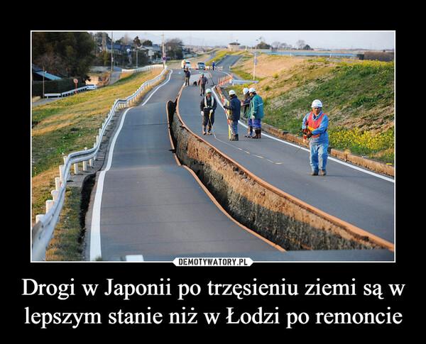 Drogi w Japonii po trzęsieniu ziemi są w lepszym stanie niż w Łodzi po remoncie –
