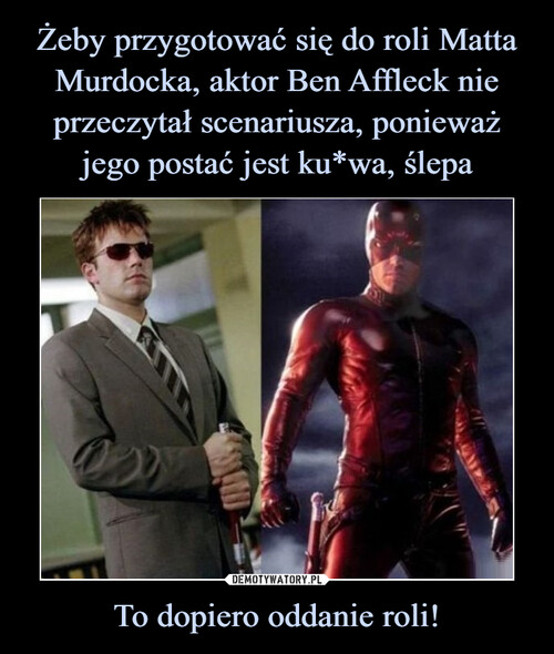 Żeby przygotować się do roli Matta Murdocka, aktor Ben Affleck nie przeczytał scenariusza, ponieważ jego postać jest ku*wa, ślepa To dopiero oddanie roli!