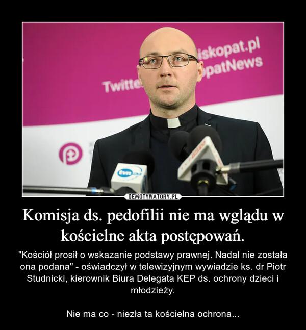 """Komisja ds. pedofilii nie ma wglądu w kościelne akta postępowań. – """"Kościół prosił o wskazanie podstawy prawnej. Nadal nie została ona podana"""" - oświadczył w telewizyjnym wywiadzie ks. dr Piotr Studnicki, kierownik Biura Delegata KEP ds. ochrony dzieci i młodzieży.Nie ma co - niezła ta kościelna ochrona..."""