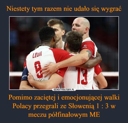 Niestety tym razem nie udało się wygrać Pomimo zaciętej i emocjonującej walki Polacy przegrali ze Słowenią 1 : 3 w meczu półfinałowym ME