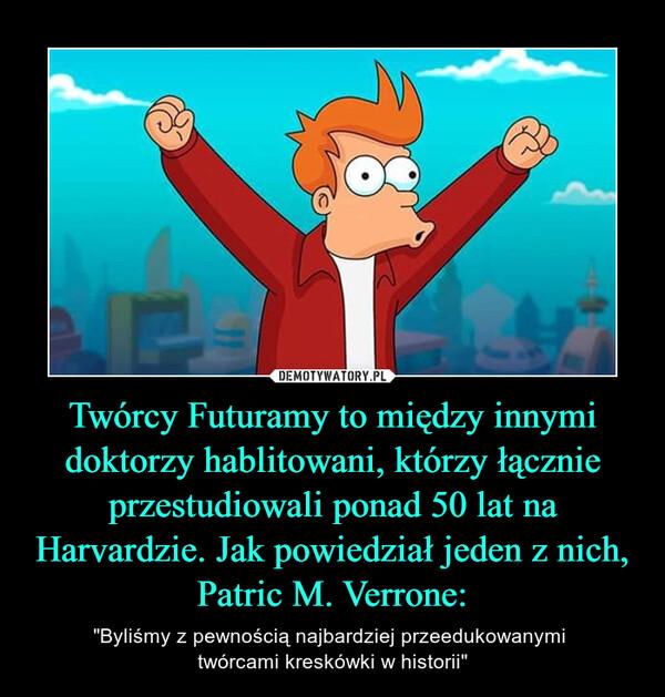 """Twórcy Futuramy to między innymi doktorzy hablitowani, którzy łącznie przestudiowali ponad 50 lat na Harvardzie. Jak powiedział jeden z nich, Patric M. Verrone: – """"Byliśmy z pewnością najbardziej przeedukowanymi twórcami kreskówki w historii"""""""