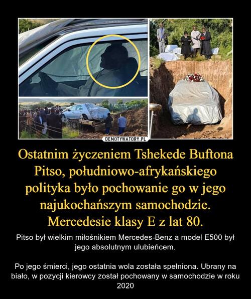 Ostatnim życzeniem Tshekede Buftona Pitso, południowo-afrykańskiego polityka było pochowanie go w jego najukochańszym samochodzie. Mercedesie klasy E z lat 80.