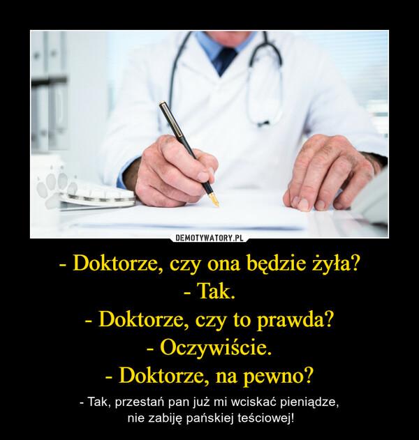 - Doktorze, czy ona będzie żyła?- Tak.- Doktorze, czy to prawda?- Oczywiście.- Doktorze, na pewno? – - Tak, przestań pan już mi wciskać pieniądze, nie zabiję pańskiej teściowej!