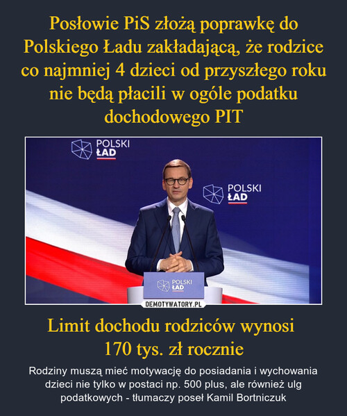 Posłowie PiS złożą poprawkę do Polskiego Ładu zakładającą, że rodzice co najmniej 4 dzieci od przyszłego roku nie będą płacili w ogóle podatku dochodowego PIT Limit dochodu rodziców wynosi  170 tys. zł rocznie