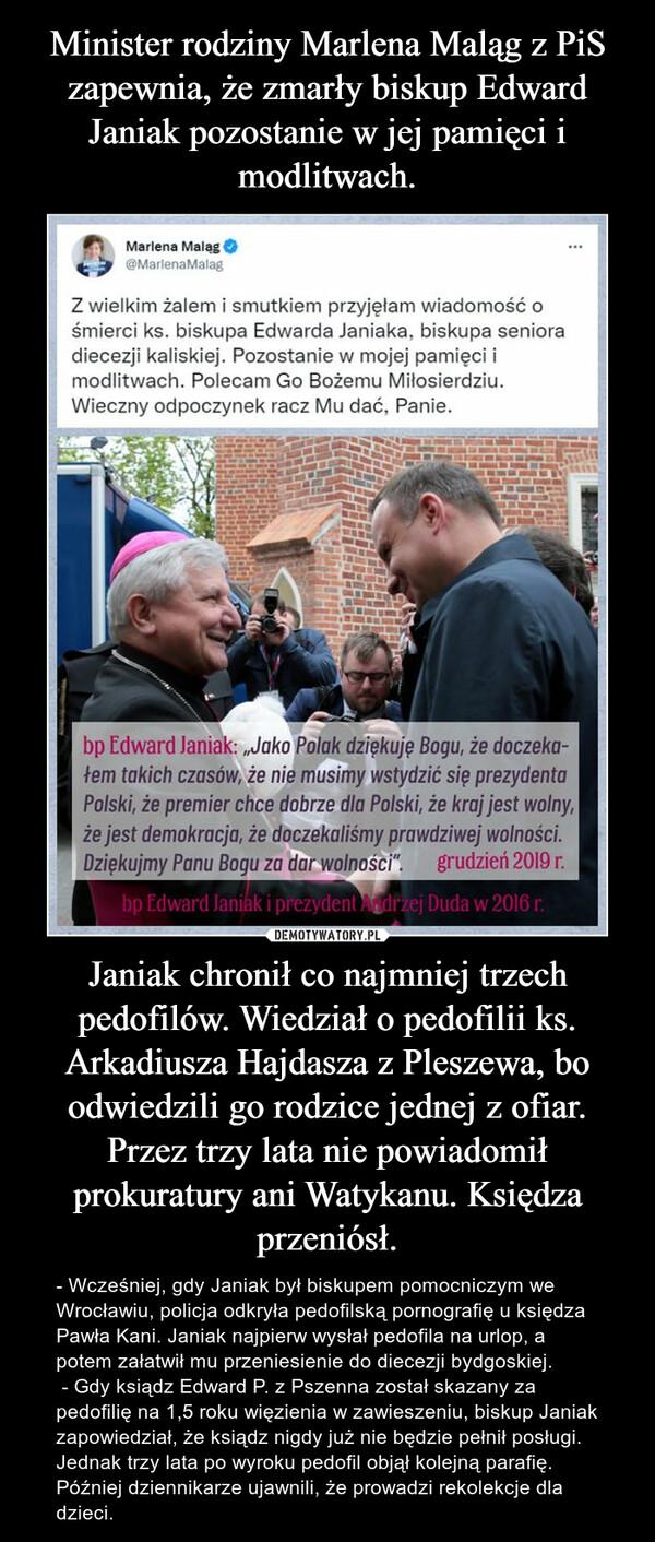 Janiak chronił co najmniej trzech pedofilów. Wiedział o pedofilii ks. Arkadiusza Hajdasza z Pleszewa, bo odwiedzili go rodzice jednej z ofiar. Przez trzy lata nie powiadomił prokuratury ani Watykanu. Księdza przeniósł. – - Wcześniej, gdy Janiak był biskupem pomocniczym we Wrocławiu, policja odkryła pedofilską pornografię u księdza Pawła Kani. Janiak najpierw wysłał pedofila na urlop, a potem załatwił mu przeniesienie do diecezji bydgoskiej.  - Gdy ksiądz Edward P. z Pszenna został skazany za pedofilię na 1,5 roku więzienia w zawieszeniu, biskup Janiak zapowiedział, że ksiądz nigdy już nie będzie pełnił posługi. Jednak trzy lata po wyroku pedofil objął kolejną parafię. Później dziennikarze ujawnili, że prowadzi rekolekcje dla dzieci.