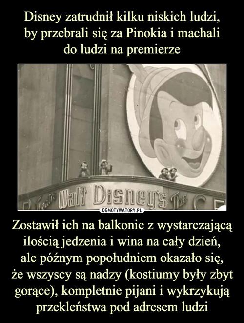Disney zatrudnił kilku niskich ludzi, by przebrali się za Pinokia i machali do ludzi na premierze Zostawił ich na balkonie z wystarczającą ilością jedzenia i wina na cały dzień, ale późnym popołudniem okazało się, że wszyscy są nadzy (kostiumy były zbyt gorące), kompletnie pijani i wykrzykują przekleństwa pod adresem ludzi