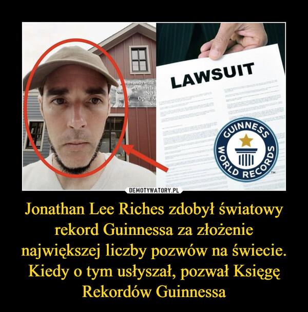 Jonathan Lee Riches zdobył światowy rekord Guinnessa za złożenie największej liczby pozwów na świecie. Kiedy o tym usłyszał, pozwał Księgę Rekordów Guinnessa –
