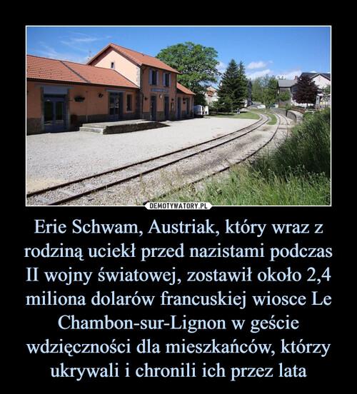 Erie Schwam, Austriak, który wraz z rodziną uciekł przed nazistami podczas II wojny światowej, zostawił około 2,4 miliona dolarów francuskiej wiosce Le Chambon-sur-Lignon w geście wdzięczności dla mieszkańców, którzy ukrywali i chronili ich przez lata