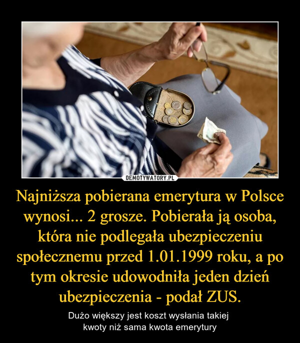 Najniższa pobierana emerytura w Polsce wynosi... 2 grosze. Pobierała ją osoba, która nie podlegała ubezpieczeniu społecznemu przed 1.01.1999 roku, a po tym okresie udowodniła jeden dzień ubezpieczenia - podał ZUS. – Dużo większy jest koszt wysłania takiej kwoty niż sama kwota emerytury